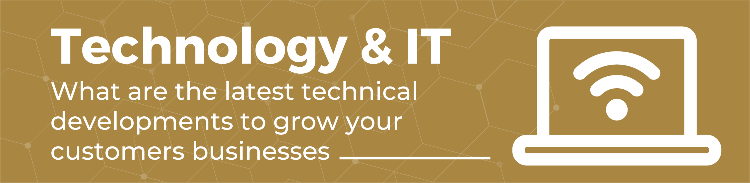 Tech & IT: what are the latest technical developments to grow your customers businesses.